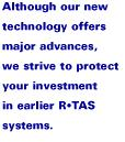 Although our new technology offers major advances, we strive to protect your investment in earlier RTAS systems.